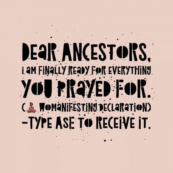 Dear Ancestors, I am finally ready for everything you prayed for. Inspirational Quotes