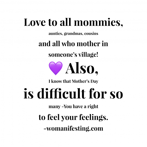 Love to all mommies, aunties, grandmas, cousins and all who mother in someone's village! Also, I know that Mother's Day is difficult for so many - you have a right to feel your feelings.Inspirational Quotes