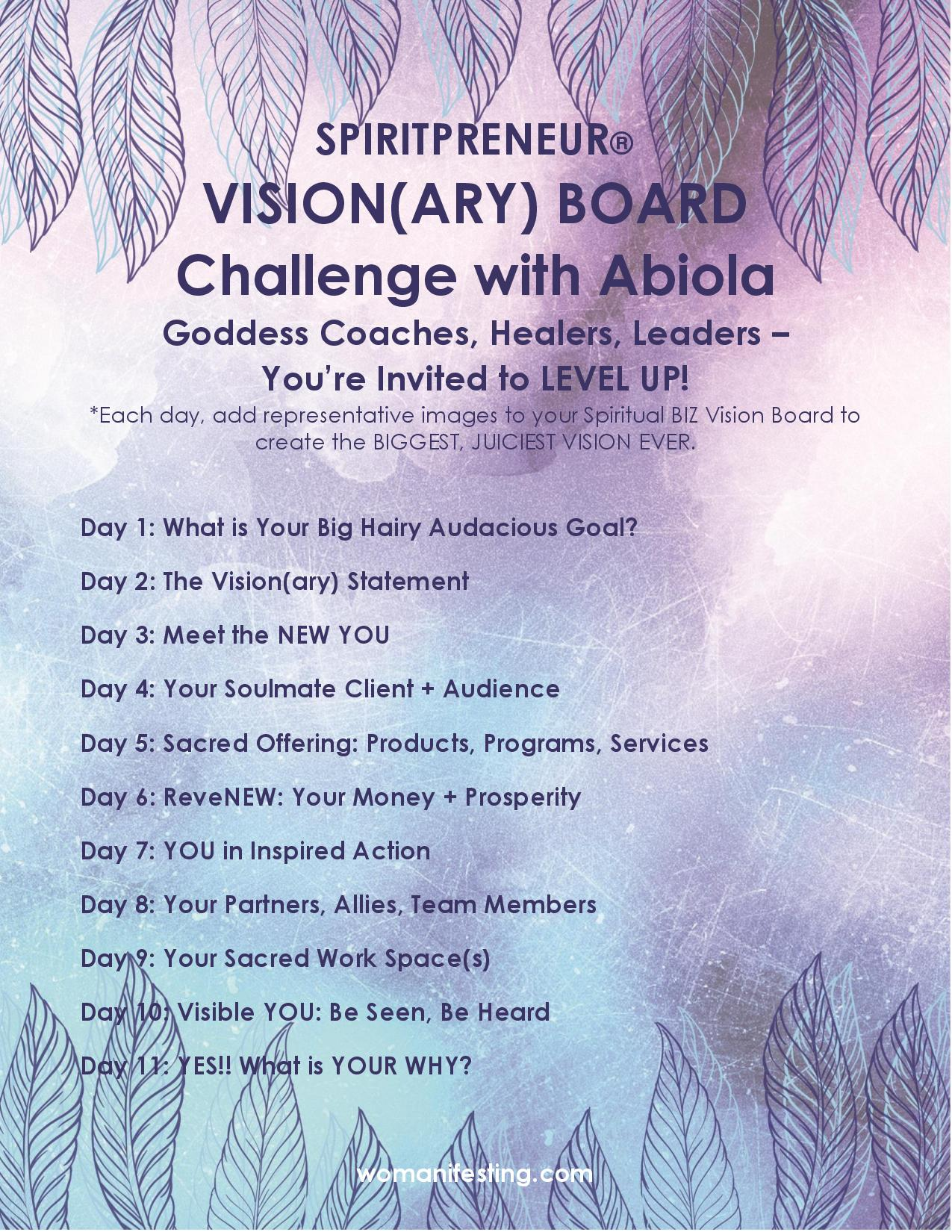 Visionary Board Challenge Day 1 of 11 This challenge is for women-identified coaches, healers and leaders. What is your big hairy audacious goal? Your goals should be big enough to scare you. Playing it safe in your vision or on your vision board is playing it safe in your life. That's why yesterday I said that your vision board is a fraud and a liar. Let's do better.