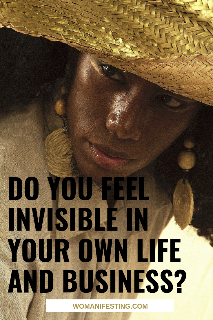 Do You Feel Invisible in Your Own Life and Business?