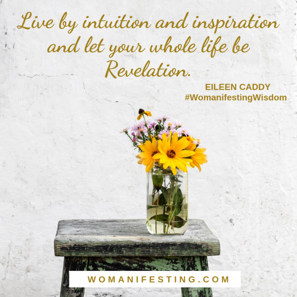 Live by intuition and inspiration and let your whole life be Revelation. - Eileen Caddy