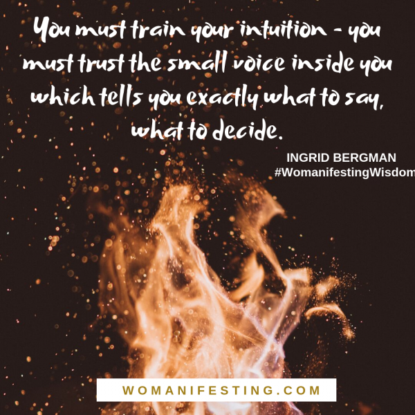 You must train your intuition - you must trust the small voice inside you which tells you exactly what to say, what to decide. – Ingrid Bergman
