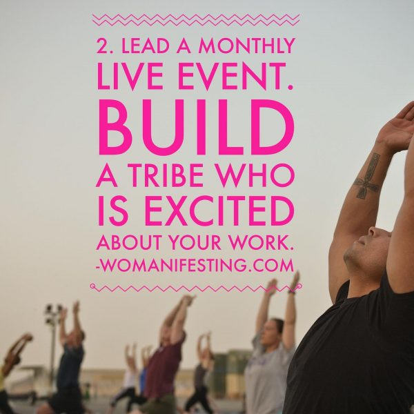 Lead a monthly live event Build a tribe who is excited about your work