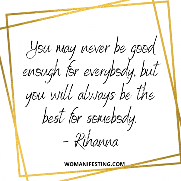 You may never be good enough for everybody, but you will always be the best for somebody.