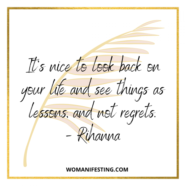 It's nice to look back on your life and see things as lessons, and not regrets.