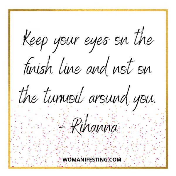 Keep your eyes on the finish line and not on the turmoil around you.