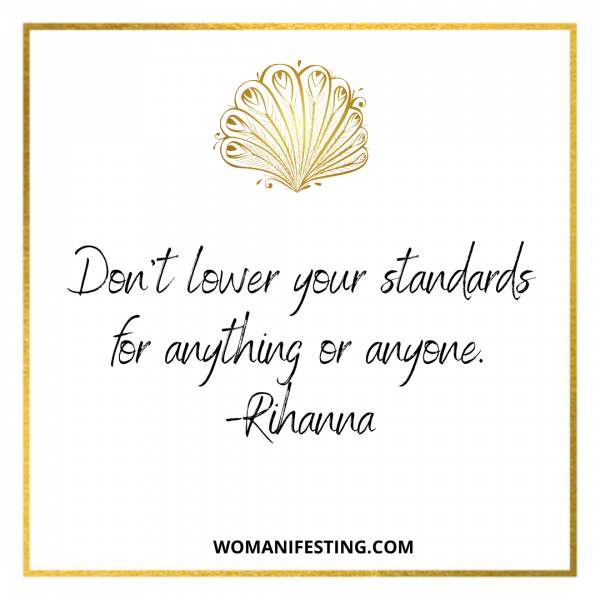 Don't lower your standards for anything or anyone.