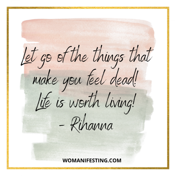 Let go of the things that make you feel dead! Life is worth living!