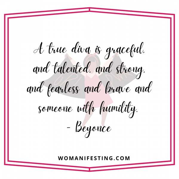 A true diva is graceful, and talented, and strong, and fearless and brave and someone with humility.