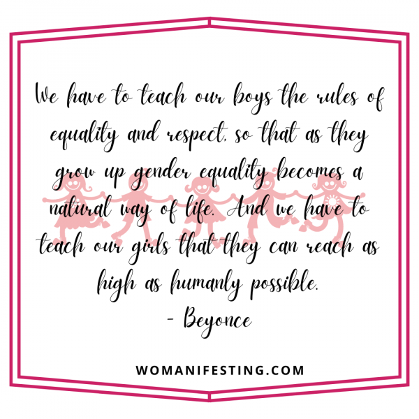 We have to teach our boys the rules of equality and respect, so that as they grow up gender equality becomes a natural way of life. And we have to teach our girls that they can reach as high as humanly possible.