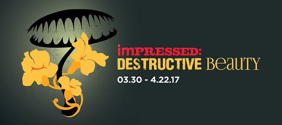 Impressed: Destructive Beauty gallery graphic. March 30th thru April 22nd, 2017