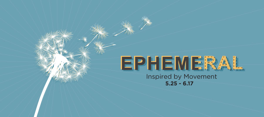 Ephemeral, Inspired by Movement gallery graphic. May 25th thru June 17th