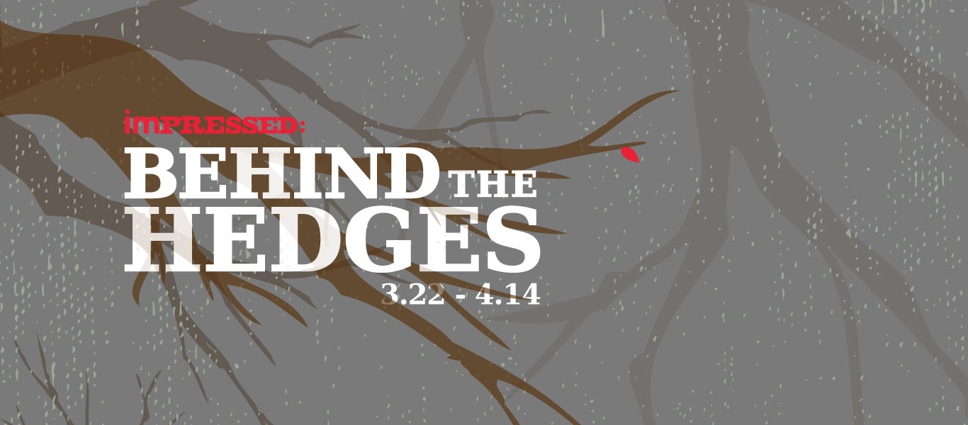 Impressed: Behind the Hedges gallery graphic. March 22nd thru April 13th