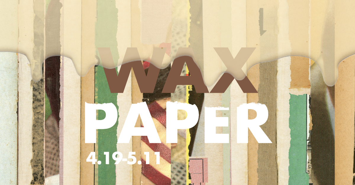 Wax Paper gallery graphic. April 19th thru May 11th