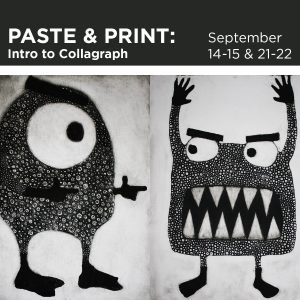 Paste & Print, Intro to Collagraph workshop, September 14th thru 15th and 12th thru 22nd
