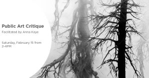 Public Art Critique facilitated by Anna Kaye, Saturday, February 15 from 2-4PM