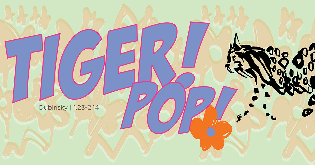 Tiger! Pop! by Miriam Dubinsky. January 23 through February 14