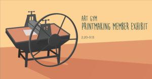 Art Gym Printmaking Member Exhibit, February 20 - March 13
