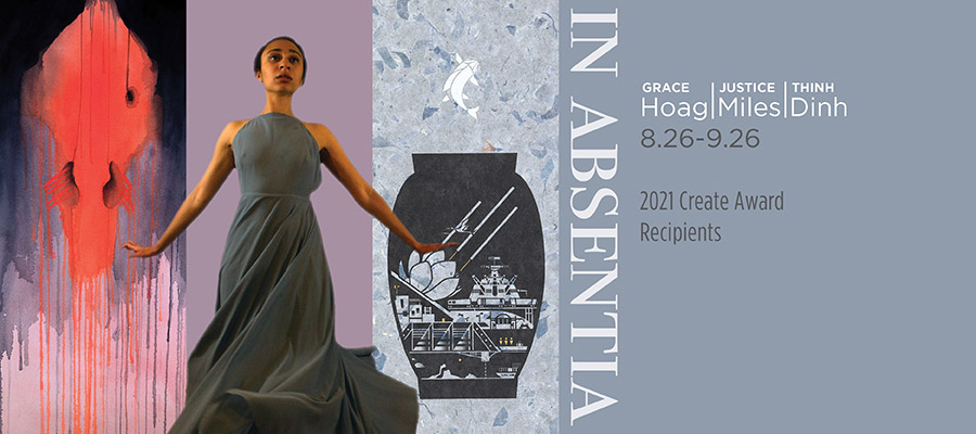 Graphic for Create Award Exhibition: In Absentia, Grace Hoag, Justice Miles, Thinh Dinh, August 26 5-8pm