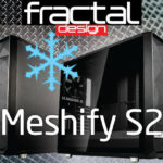 Largest Meshify case that is Performance Driven: Meshify S2!