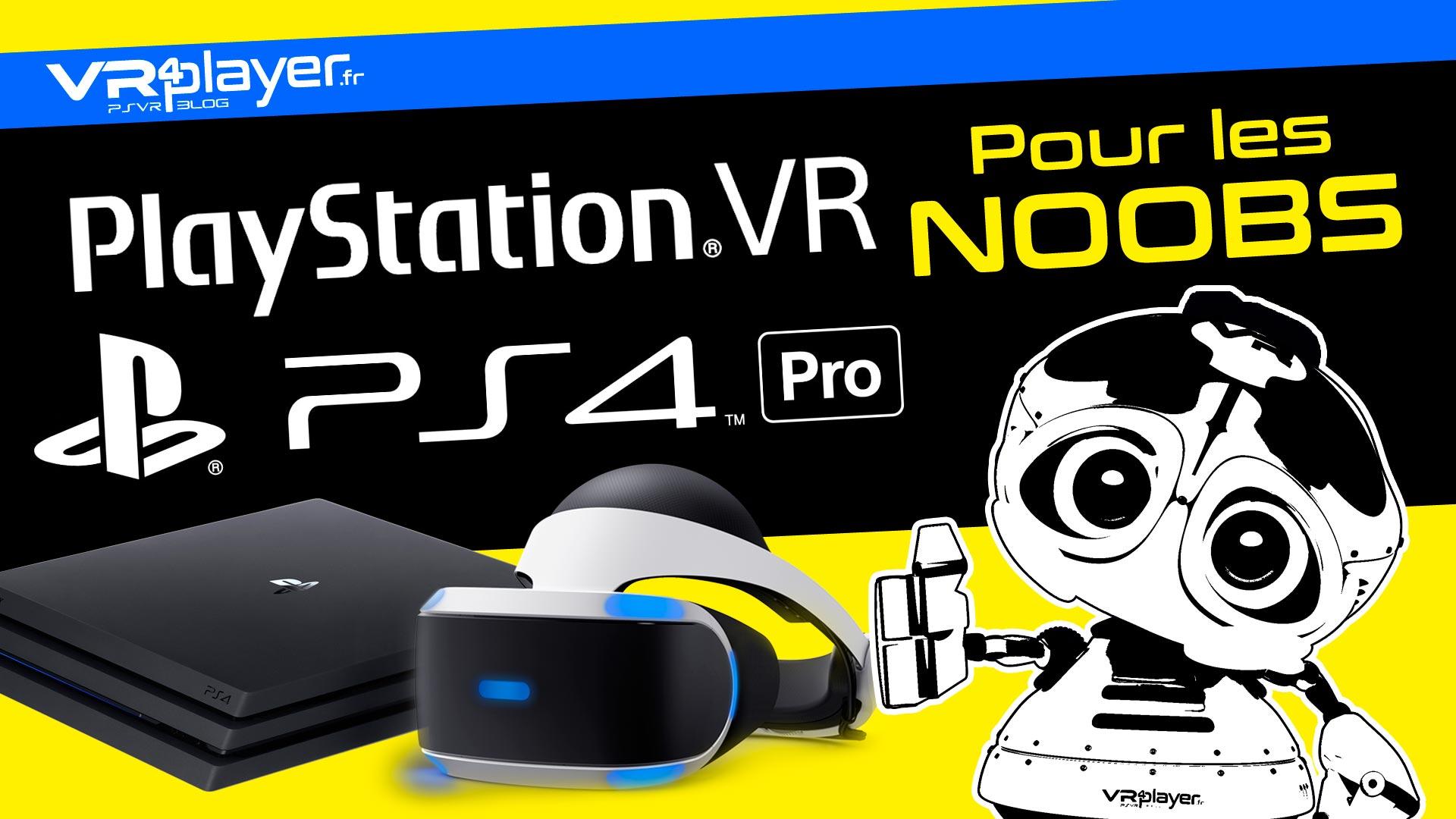 PlayStation VR, PS4 Pro, VR, tout savoir pour les noobs VR4player