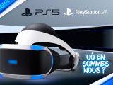 PS5 PSVR : Où en sommes nous ? Dossier vidéo complet PlayStation VR