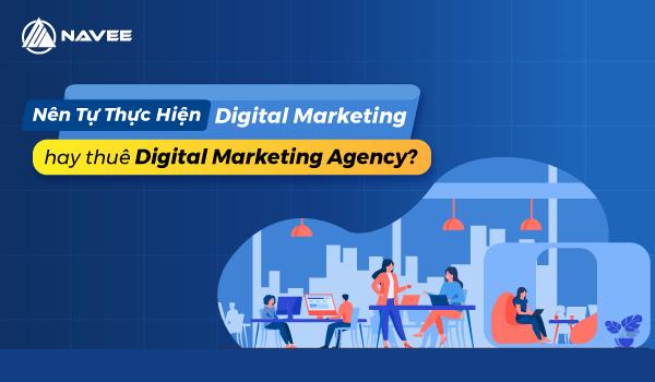 Nên tự thực hiện Digital Marketing hay thuê Digital Marketing Agency?