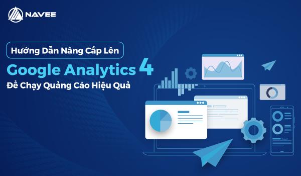 Hướng Dẫn Nâng Cấp Lên Google Analytics 4 Để Chạy Quảng Cáo Hiệu Quả