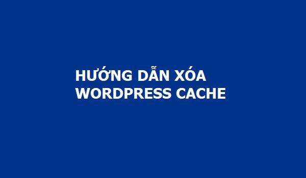 Hướng dẫn chi tiết các cách xóa bộ nhớ Cache của WordPress