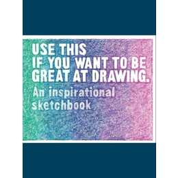 Use This If You Want to Be Great at Drawing: An Inspirational Sketchbook