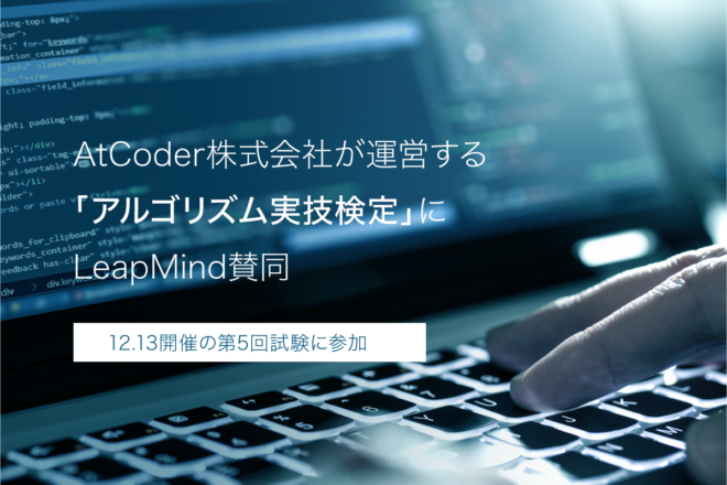 【Information】LeapMind has endorsed the Algorithm Practical Skills Test run by AtCoder, Inc. and participated in the 5th test held on Sunday, December 13, 2020.