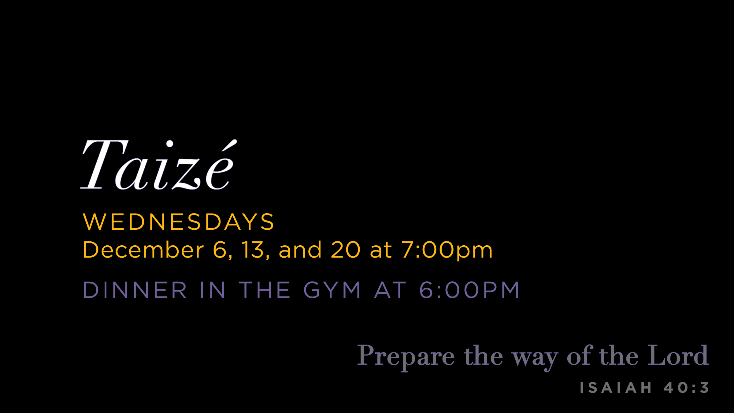 Taize, Wednesdays December 6, 13, and 20 @ 7:00 PM. Dinner served in Gym before each service from 6:00-6:45 PM