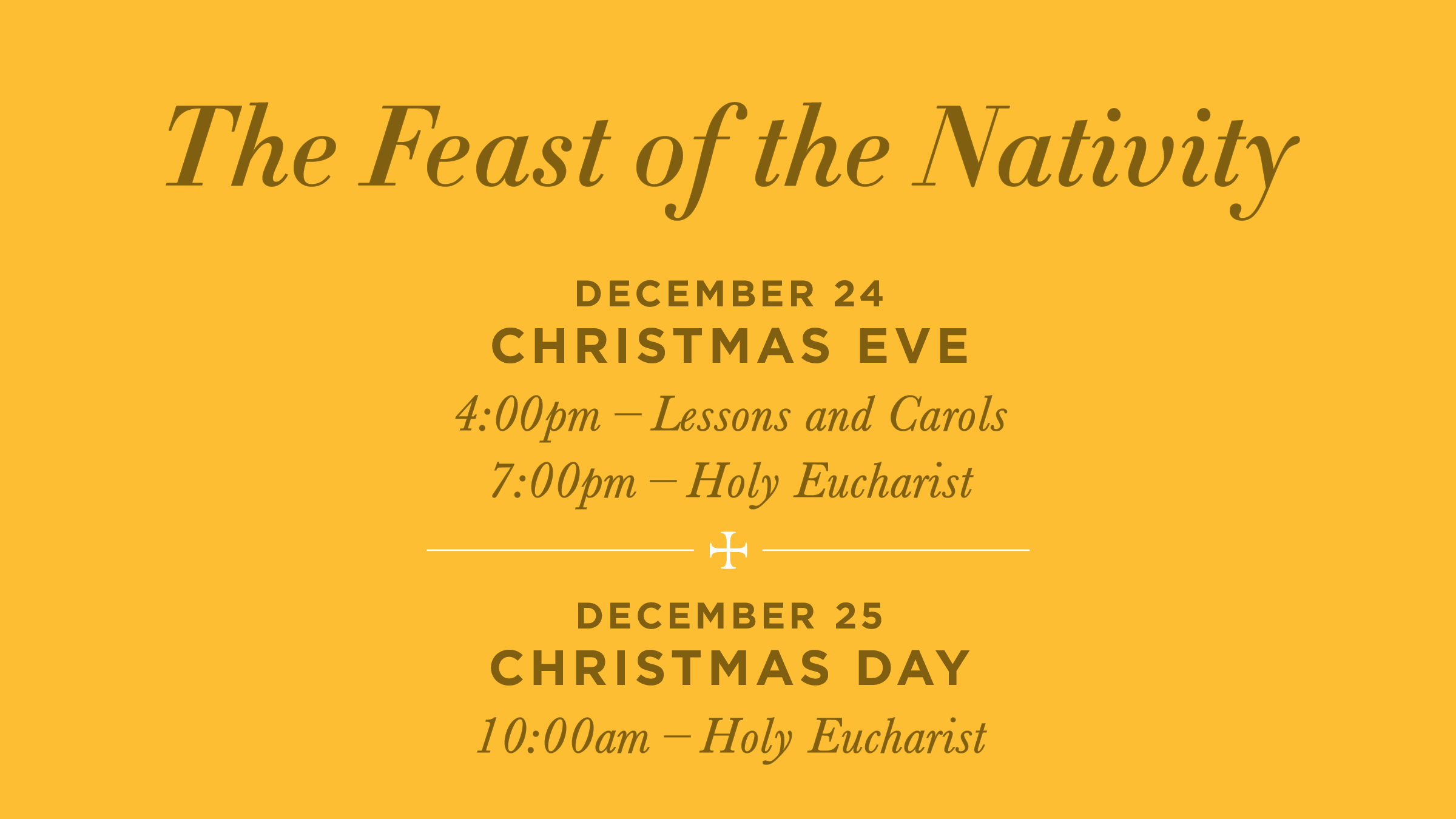 The Feast of the nativity December 24 at 4:00 PM Christmas Eve Lessons & Carols December 24 at 7:00 PM Christmas Eve Eucharist                                                                                                   December 25 at 10:00 AM Christmas Day Eucharist