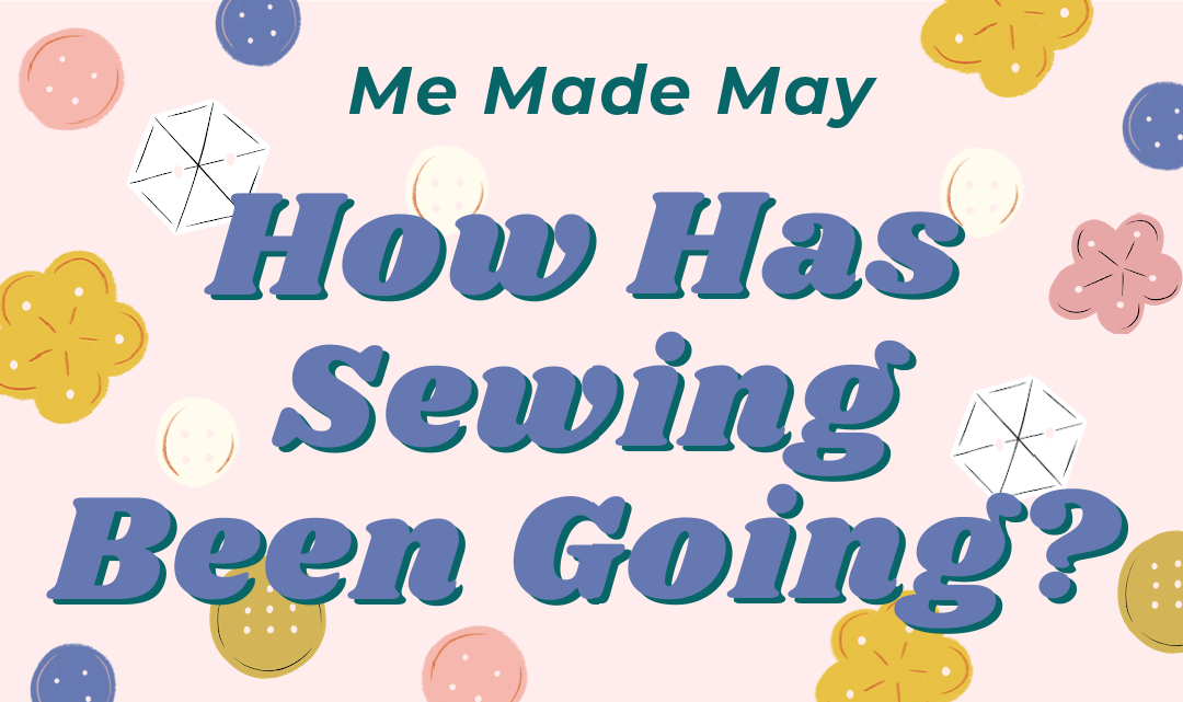 Me Made May: How Has Sewing Been Going?