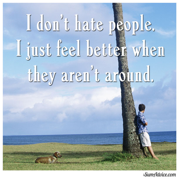 SumAdvice - I don t hate people. I just feel better when they aren t around. 3ddfb01a2e27