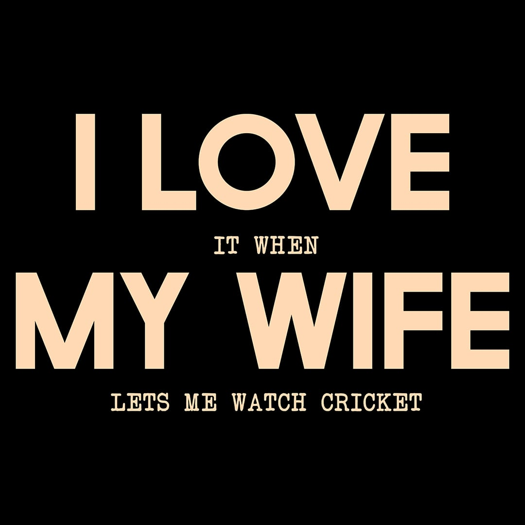 I Love It When My Wife Lets Me Watch Cricket