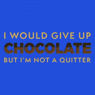 i would give up chocolate but im not a quitter
