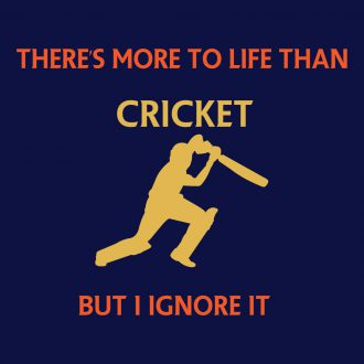 theres more to life than cricket but i ignore it