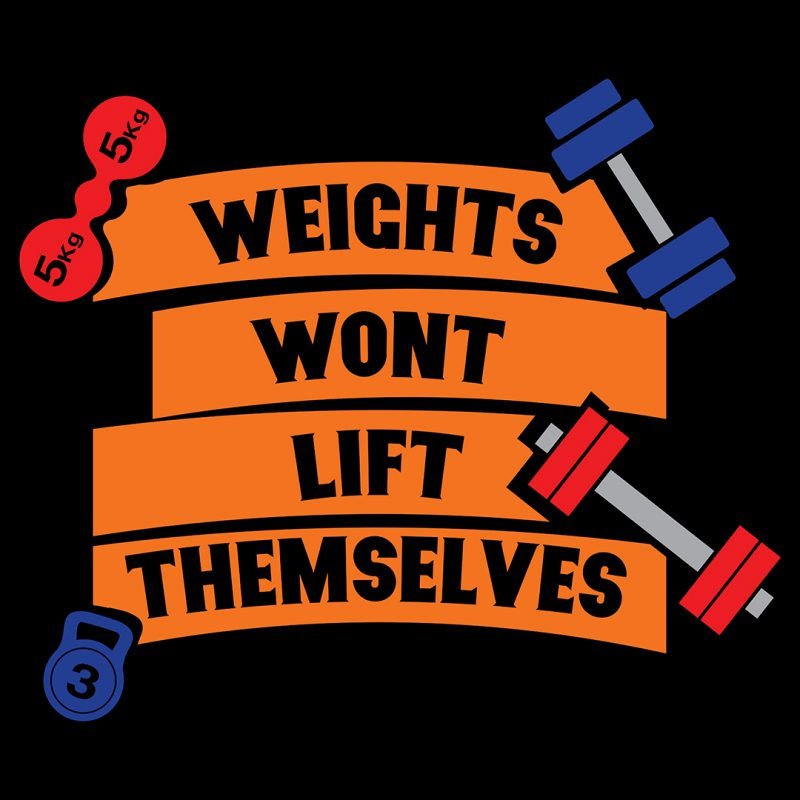 weights wont lift themselves