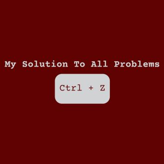 my solution to all problems ctrl z