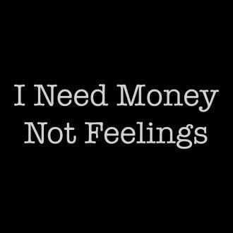 i need money not feelings