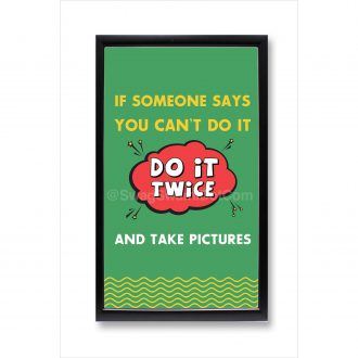 if someone says you cant do it do it twice and take pictures motivational poster framed
