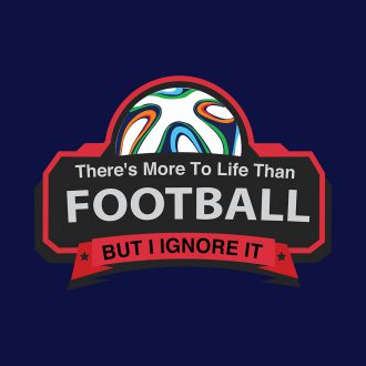 theres more to life than football but i ignore it