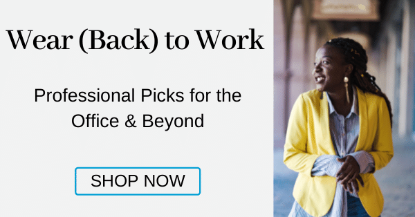 Wear (Back) to Work Professional picks for the office & beyond [Shop Now]