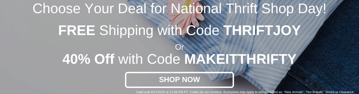 Choose Your Deal for National Thrift Shop Day! Free Shipping with Code THRIFTJOY or 40% Off with Code MAKEITTHRIFTY [Shop Now]