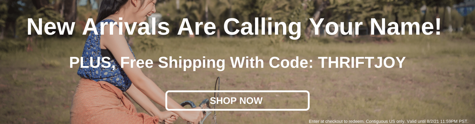 New Arrivals Are Calling Your Name! Plus, Free Shipping With Code: THRIFTJOY [Shop Now]