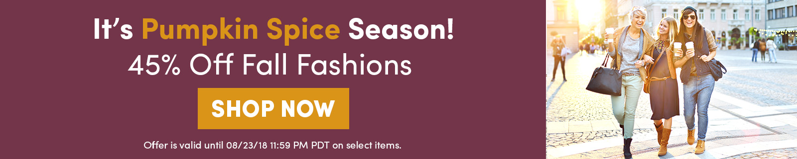 It's Pumpkin Spice Season! 45% Off Fall Fashions SHOP SALE