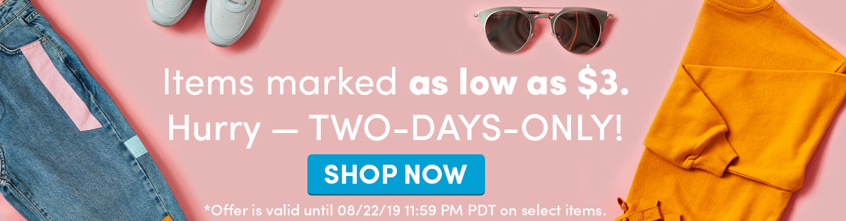 Items marked as low as $3. Hurry — TWO-DAYS-ONLY! SHOP NOW