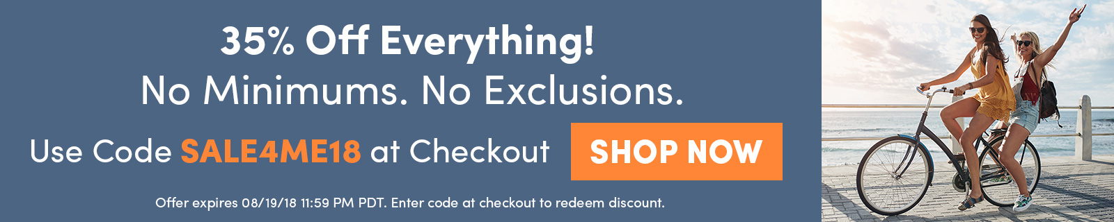 35% Off Everything!  No Minimums. No Exclusions. Use Code SALE4ME18 at Checkout SHOP NOW