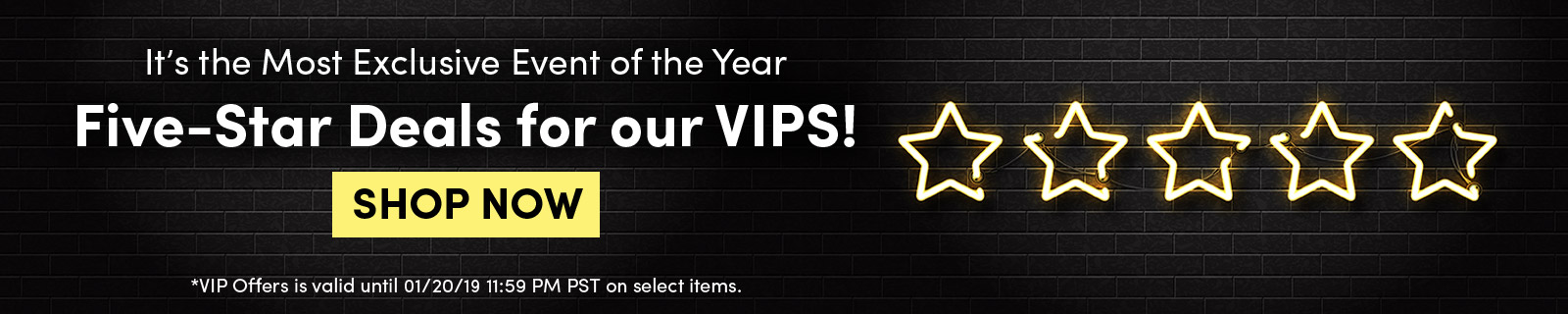 It's the Most Exclusive Event of the Year Five-Star Deals for our VIPS! SHOP NOW